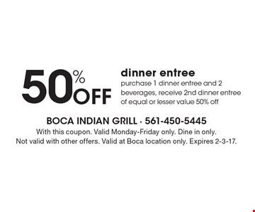 50% off dinner entree. Purchase 1 dinner entree and 2 beverages, receive 2nd dinner entree of equal or lesser value 50% off. With this coupon. Valid Monday-Friday only. Dine in only. Not valid with other offers. Valid at Boca location only. Expires 2-3-17.