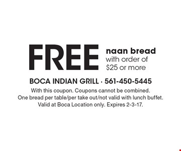 Free naan bread with order of $25 or more. With this coupon. Coupons cannot be combined. One bread per table/per take out/not valid with lunch buffet. Valid at Boca Location only. Expires 2-3-17.