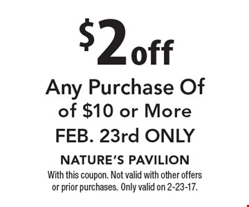 $2 off Any Purchase Of of $10 or More. Feb. 23rd Only. With this coupon. Not valid with other offers or prior purchases. Only valid on 2-23-17.
