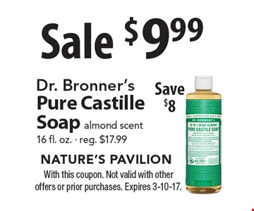 Sale $9.99 Dr. Bronner's Pure Castille Soap almond scent 16 fl. oz. - reg. $17.99. Save $8. With this coupon. Not valid with other offers or prior purchases. Expires 3-10-17.