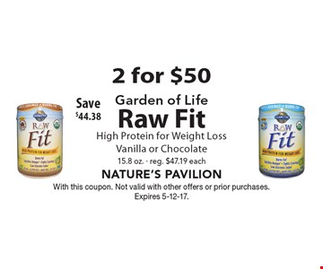 2 for $50 Garden of Life Raw Fit High Protein for Weight Loss. Vanilla or Chocolate. 15.8 oz. - reg. $47.19 each. Save $44.38. With this coupon. Not valid with other offers or prior purchases. Expires 5-12-17.