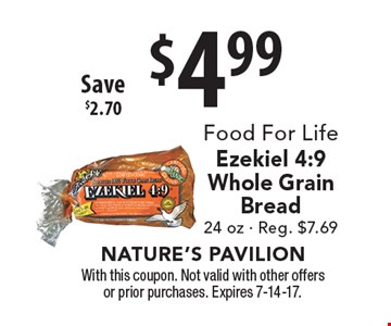 $4.99 Food For Life Ezekiel 4:9 Whole Grain Bread 24 oz - Reg. $7.69 Save $2.70. With this coupon. Not valid with other offers or prior purchases. Expires 7-14-17.