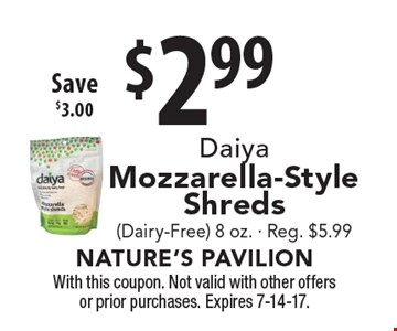 $2.99 Daiya Mozzarella-Style Shreds (Dairy-Free) 8 oz. - Reg. $5.99 Save $3.00. With this coupon. Not valid with other offers or prior purchases. Expires 7-14-17.