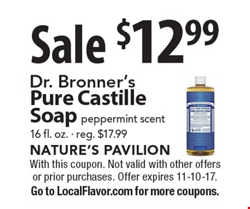 Sale $12.99 Dr. Bronner's Pure Castille Soap. Peppermint scent. 16 fl. oz. - reg. $17.99. With this coupon. Not valid with other offers or prior purchases. Offer expires 11-10-17. Go to LocalFlavor.com for more coupons.