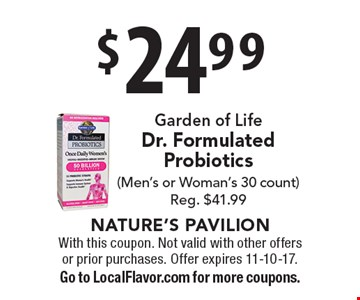 $24.99 Garden of Life, Dr. Formulated Probiotics, (Men's or Woman's 30 count) Reg. $41.99. With this coupon. Not valid with other offers or prior purchases. Offer expires 11-10-17. Go to LocalFlavor.com for more coupons.