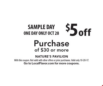 SAMPLE DAY - ONE DAY ONLY OCT 28! $5 off Purchase of $30 or more. With this coupon. Not valid with other offers or prior purchases. Valid only 10-28-17. Go to LocalFlavor.com for more coupons.