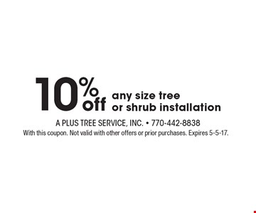 10% off any size tree or shrub installation. With this coupon. Not valid with other offers or prior purchases. Expires 5-5-17.