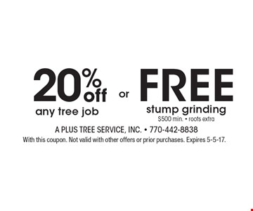 20% off any tree job OR FREE stump grinding $500 min. - roots extra. With this coupon. Not valid with other offers or prior purchases. Expires 5-5-17.