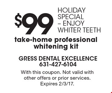 Holiday Special - enjoy whiter teeth. $99 take-home professional whitening kit. With this coupon. Not valid with other offers or prior services. Expires 2/3/17.