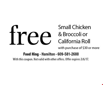 Free Small Chicken & Broccoli or California Roll with purchase of $30 or more. With this coupon. Not valid with other offers. Offer expires 3/6/17.