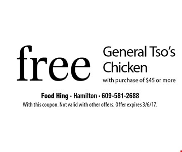 Free General Tso's Chicken with purchase of $45 or more. With this coupon. Not valid with other offers. Offer expires 3/6/17.