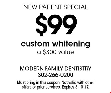 NEW PATIENT SPECIAL $99 Custom Whitening (a $300 value). Must bring in this coupon. Not valid with other offers or prior services. Expires 3-10-17.