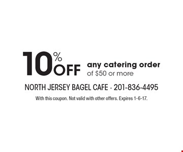10% off any catering order of $50 or more. With this coupon. Not valid with other offers. Expires 1-6-17.