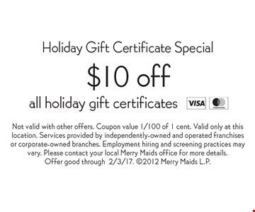 Holiday Gift Certificate Special. $10 Off All Holiday Gift Certificates. Not valid with other offers. Coupon value 1/100 of 1 cent. Valid only at this location. Services provided by independently-owned and operated franchises or corporate-owned branches. Employment hiring and screening practices may vary. Please contact your local Merry Maids office for more details. Offer good through 2/3/17. 2012 Merry Maids L.P.