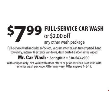 $7.99 full-service car washor $2.00 off any other wash package Full-service wash includes soft cloth, vacuum interior, ash tray emptied, hand towel dry, interior & exterior windows, dash dusted & doorjambs wiped.. With coupon only. Not valid with other offers or prior services. Not valid with exterior wash package. Offer may vary. Offer expires 1-8-17.