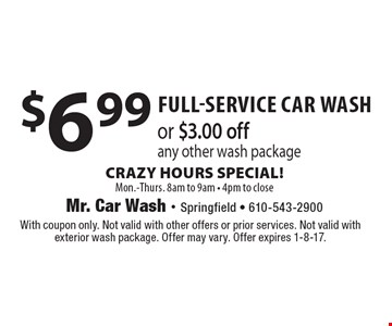 $6.99 full-service car washor $3.00 off any other wash package CRAZY HOURS SPECIAL!Mon.-Thurs. 8am to 9am - 4pm to close. With coupon only. Not valid with other offers or prior services. Not valid with exterior wash package. Offer may vary. Offer expires 1-8-17.
