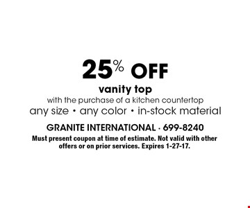 25% off vanity top with the purchase of a kitchen countertop any size - any color - in-stock material. Must present coupon at time of estimate. Not valid with other offers or on prior services. Expires 1-27-17.