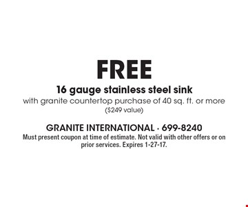 Free 16 gauge stainless steel sink with granite countertop purchase of 40 sq. ft. or more ($249 value). Must present coupon at time of estimate. Not valid with other offers or on prior services. Expires 1-27-17.