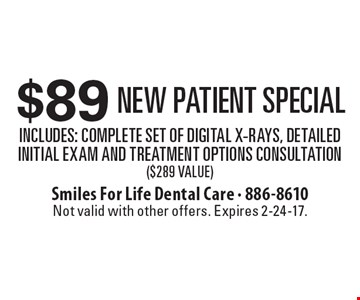 $89 New Patient Special Includes: Complete Set of Digital X-Rays, Detailed Initial Exam and Treatment Options Consultation ($289 Value). Not valid with other offers. Expires 2-24-17.