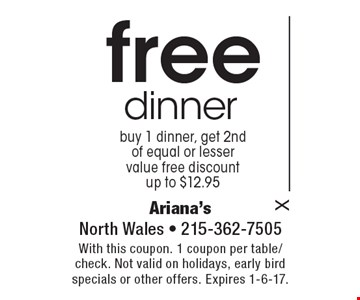 Free dinner buy 1 dinner, get 2nd of equal or lesser value free discount up to $12.95. With this coupon. 1 coupon per table/check. Not valid on holidays, early bird specials or other offers. Expires 1-6-17.