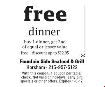 Free dinner. Buy 1 dinner, get 2nd of equal or lesser value free - discount up to $12.95. With this coupon. 1 coupon per table/check. Not valid on holidays, early bird specials or other offers. Expires 1-6-17.