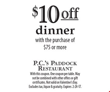 $10 off dinner with the purchase of $75 or more. With this coupon. One coupon per table. May not be combined with other offers or gift certificates. Not valid on Valentine's Day. Excludes tax, liquor & gratuity. Expires 2-24-17.