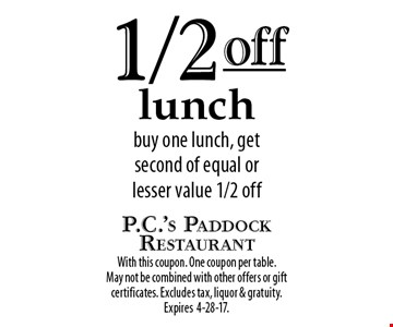1/2 off lunch buy one lunch, get second of equal or lesser value 1/2 off. With this coupon. One coupon per table. May not be combined with other offers or gift certificates. Excludes tax, liquor & gratuity. Expires 4-28-17.
