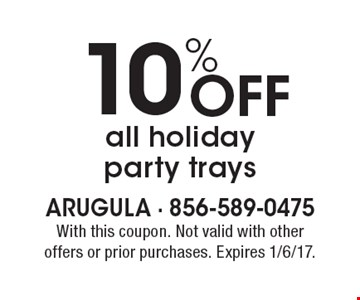 10% off all holiday party trays. With this coupon. Not valid with other offers or prior purchases. Expires 1/6/17.