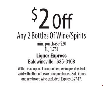 $2 Off Any 2 Bottles Of Wine/Spirits. Min. purchase $20. 1L, 1.75L. With this coupon. 1 coupon per person per day. Not valid with other offers or prior purchases. Sale items and any boxed wine excluded. Expires 1-27-17.