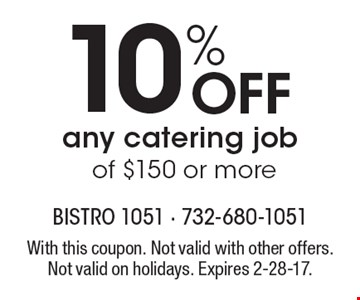 10% Off any catering job of $150 or more. With this coupon. Not valid with other offers. Not valid on holidays. Expires 2-28-17.