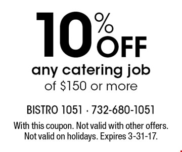 10% off any catering job of $150 or more. With this coupon. Not valid with other offers. Not valid on holidays. Expires 3-31-17.