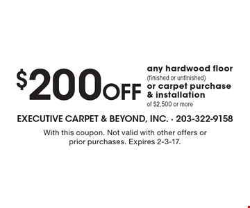 $200 Off any hardwood floor (finished or unfinished)or carpet purchase & installationof $2,500 or more. With this coupon. Not valid with other offers or prior purchases. Expires 2-3-17.
