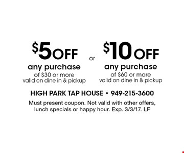 $5 Off any purchase of $30 or more OR $10 Off any purchase of $60 or more. Valid on dine in & pickup. $10 Off any purchase of $60 or more. Valid on dine in & pickup. Must present coupon. Not valid with other offers, lunch specials or happy hour. Exp. 3/3/17. LF