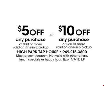 $5 Off any purchase of $30 or more valid on dine in & pickup or $10 Off any purchase of $60 or more valid on dine in & pickup. Must present coupon. Not valid with other offers, lunch specials or happy hour. Exp. 4/7/17. LF