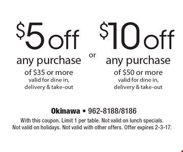 $5 off any purchase of $35 or morevalid for dine in, delivery & take-out . $10 off any purchase of $50 or morevalid for dine in, delivery & take-out . With this coupon. Limit 1 per table. Not valid on lunch specials. Not valid on holidays. Not valid with other offers. Offer expires 2-3-17.
