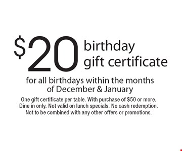 $20 birthday gift certificate for all birthdays within the months of December & January. One gift certificate per table. With purchase of $50 or more. Dine in only. Not valid on lunch specials. No cash redemption. Not to be combined with any other offers or promotions.