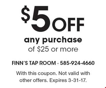 $5 Off any purchase of $25 or more. With this coupon. Not valid with other offers. Expires 3-31-17.