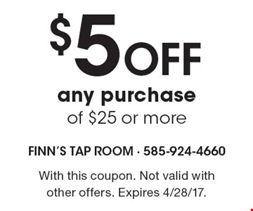 $5 Off any purchase of $25 or more. With this coupon. Not valid with other offers. Expires 4/28/17.