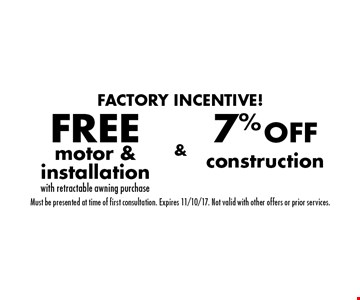 Factory Incentive! 7% OFF construction & FREE motor & installation with retractable awning purchase. Must be presented at time of first consultation. Expires 11/10/17. Not valid with other offers or prior services.