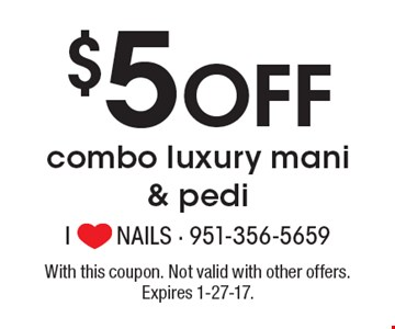 $5 Off combo luxury mani & pedi. With this coupon. Not valid with other offers. Expires 1-27-17.