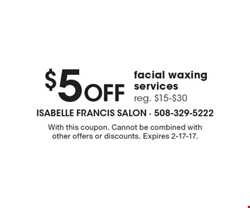 $5 Off facial waxing services, reg. $15-$30. With this coupon. Cannot be combined with other offers or discounts. Expires 2-17-17.