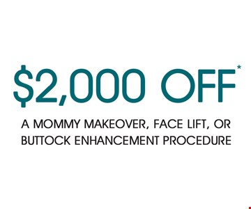 $2,000 OFF A mommy makeover, face lift, or buttock enhancement procedure