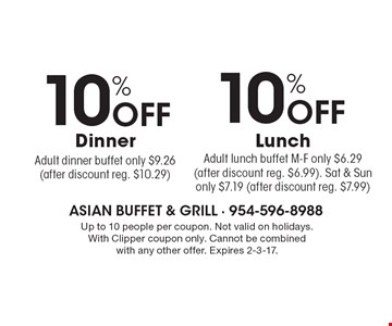 10% OFF Lunch. Adult lunch buffet M-F only $6.29 (after discount reg. $6.99). Sat & Sun only $7.19 (after discount reg. $7.99). 10% OFF Dinner. Adult dinner buffet only $9.26 (after discount reg. $10.29). Up to 10 people per coupon. Not valid on holidays. With Clipper coupon only. Cannot be combined with any other offer. Expires 2-3-17.