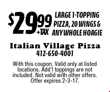 $29.99+ tax large 1-topping pizza, 20 wings & Any Whole Hoagie. With this coupon. Valid only at listed locations. Add'l toppings are not included. Not valid with other offers. Offer expires 2-3-17.