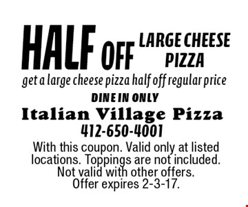 half off large cheese pizza get a large cheese pizza half off regular price dine in only. With this coupon. Valid only at listed locations. Toppings are not included. Not valid with other offers. Offer expires 2-3-17.