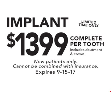 $1399 IMPLANT COMPLETE PER TOOTH. Includes abutment & crown. New patients only. Cannot be combined with insurance. Expires 9-15-17