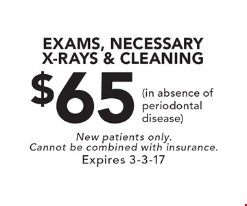 $65 EXAMS, NECESSARY X-RAYS & CLEANING (in absence of periodontal disease). New patients only. Cannot be combined with insurance. Expires 3-3-17