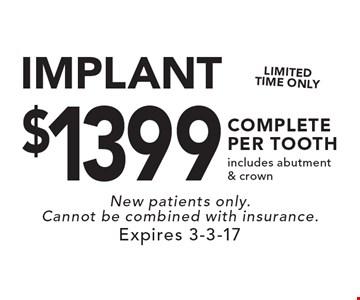 $1399 IMPLANT COMPLETE PER TOOTH. Includes abutment & crown. New patients only. Cannot be combined with insurance. Expires 3-3-17