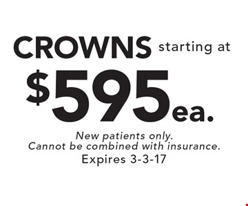 Starting at $595 ea. CROWNS. New patients only. Cannot be combined with insurance. Expires 3-3-17