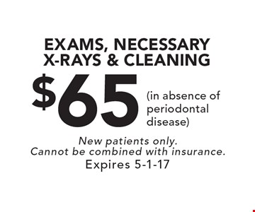 $65 EXAMS, NECESSARY X-RAYS & CLEANING (in absence of periodontal disease). New patients only. Cannot be combined with insurance. Expires 5-1-17